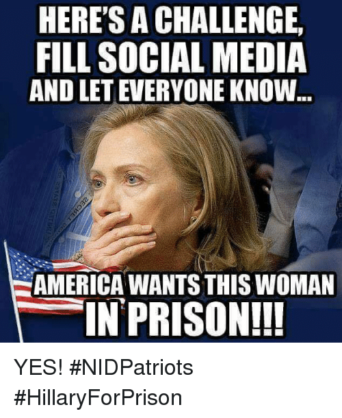 America, Memes, and Social Media: HERE'S A CHALLENGE  FILL SOCIAL MEDIA  AND LET EVERYONE KNOW  AMERICA WANTS THIS WOMAN  IN PRISON!!! YES! #NIDPatriots #HillaryForPrison