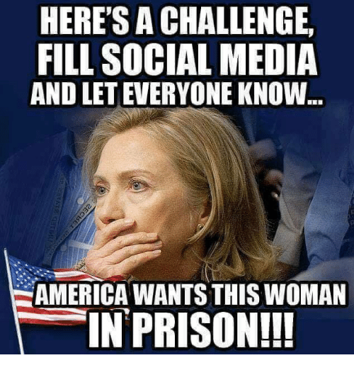 America, Memes, and Social Media: HERE'S A CHALLENGE  FILL SOCIAL MEDIA  AND LET EVERYONE KNOW  AMERICA WANTS THIS WOMAN  IN PRISON!!