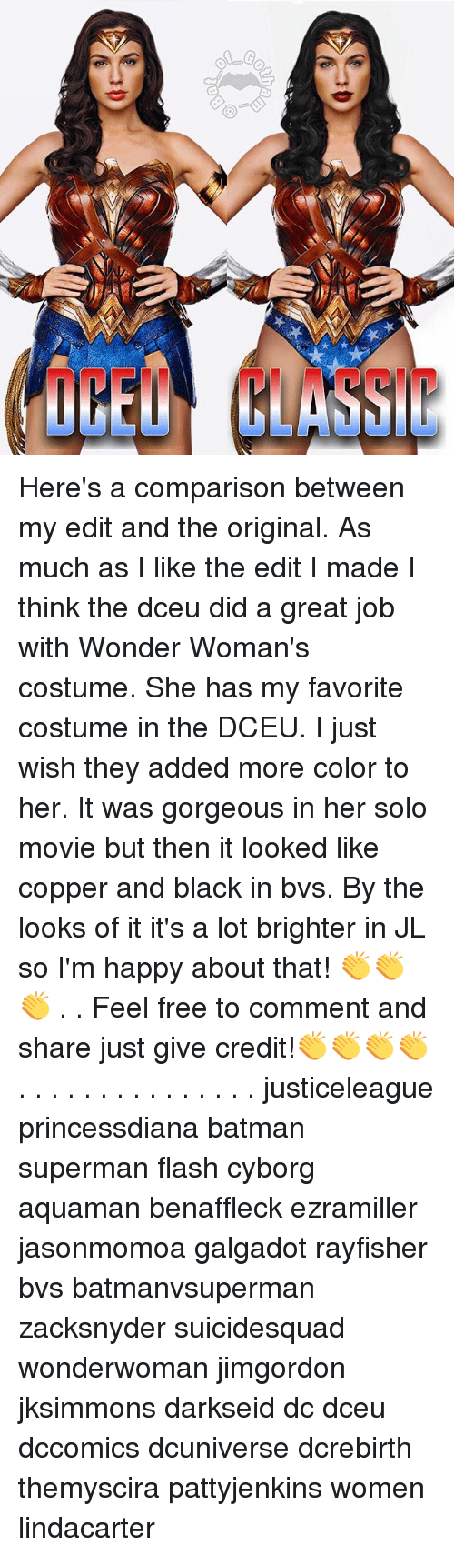 Batman, Memes, and Superman: Here's a comparison between my edit and the original. As much as I like the edit I made I think the dceu did a great job with Wonder Woman's costume. She has my favorite costume in the DCEU. I just wish they added more color to her. It was gorgeous in her solo movie but then it looked like copper and black in bvs. By the looks of it it's a lot brighter in JL so I'm happy about that! 👏👏👏 . . Feel free to comment and share just give credit!👏👏👏👏 . . . . . . . . . . . . . . . justiceleague princessdiana batman superman flash cyborg aquaman benaffleck ezramiller jasonmomoa galgadot rayfisher bvs batmanvsuperman zacksnyder suicidesquad wonderwoman jimgordon jksimmons darkseid dc dceu dccomics dcuniverse dcrebirth themyscira pattyjenkins women lindacarter