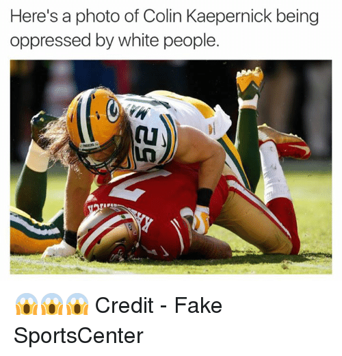 Colin Kaepernick, Fake, and Nfl: Here's a photo of Colin Kaepernick being  oppressed by white people. 😱😱😱  Credit - Fake SportsCenter