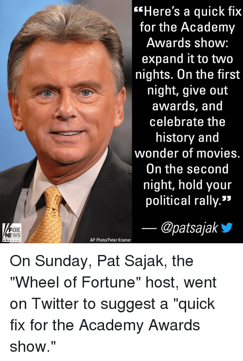 "kramer: ""Here's a quick fix  for the Academy  Awards shoW:  expand it to two  nights. On the first  night, give out  awardS, and  celebrate the  history and  wonder of movies.  On the second  night, hold your  political rally.»  FOX  NEWS  @patsajaky  AP Photo/Peter Kramer  channe l On Sunday, Pat Sajak, the ""Wheel of Fortune"" host, went on Twitter to suggest a ""quick fix for the Academy Awards show."""