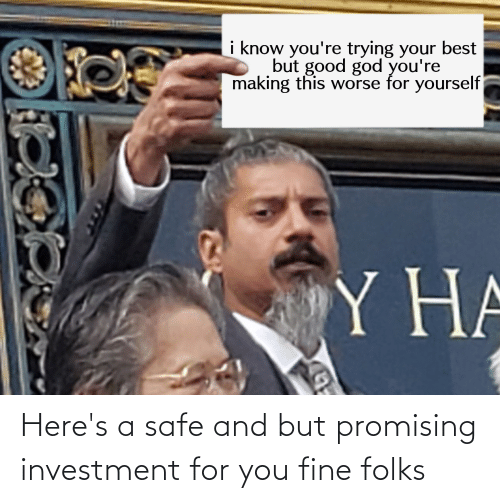 You Fine: Here's a safe and but promising investment for you fine folks