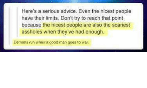 Advice, Memes, and Run: Here's a serious advice. Even the nicest peopie  have their limits. Don't try to reach that point  because the nicest people are also the scariest  assholes when they've had enough.  Dernons run when a good man goes to war