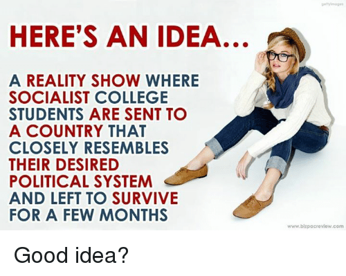 College, Memes, and Good: HERE'S AN IDEA  A REALITY SHOW WHERE  SOCIALIST COLLEGE  STUDENTS ARE SENT TO  A COUNTRY THAT  CLOSELY RESEMBLES  THEIR DESIRED  POLITICAL SYSTEM  AND LEFT TO SURVIVE  FOR A FEW MONTHS  www.blzpacrevlew.com Good idea?
