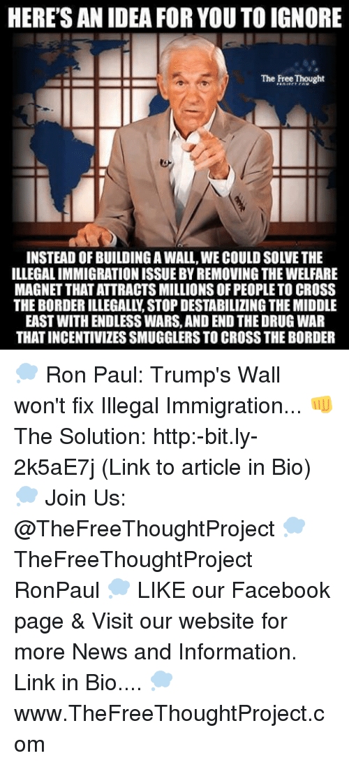 Trumps Wall: HERE'S AN IDEA FOR YOU TO IGNORE  The Free Thought  ILLEGALIMMIGRATION ISSUE BY REMOVING THE WELFARE  MAGNET THATATTRACTSMILLIONS OF PEOPLE TO CROSS  THE BORDER ILLEGALLN STOP DESTABILIZING THE MIDDLE  EAST WITH ENDLESS WARS, AND END THEDRUG WAR  THAT INCENTIVIZESSMUGGLERSTOCROSSTHEBORDER 💭 Ron Paul: Trump's Wall won't fix Illegal Immigration... 👊 The Solution: http:-bit.ly-2k5aE7j (Link to article in Bio) 💭 Join Us: @TheFreeThoughtProject 💭 TheFreeThoughtProject RonPaul 💭 LIKE our Facebook page & Visit our website for more News and Information. Link in Bio.... 💭 www.TheFreeThoughtProject.com