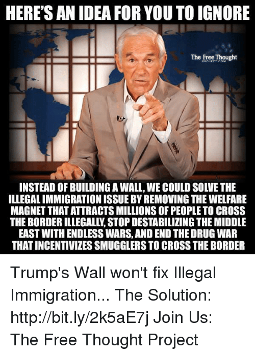 Build A Wall: HERE'S AN IDEA FOR YOU TO IGNORE  The Free Thought  INSTEAD OF BUILDING A WALL,WE COULD SOLVETHE  ILLEGALIMMIGRATIONISSUEBYREMOVING THE WELFARE  MAGNET THAT ATTRACTS MILLIONS OF PEOPLE TO CROSS  THE BORDER ILLEGALLY STOP DESTABILIZING THE MIDDLE  EAST WITH ENDLESSWARS, AND END THE DRUG WAR  THAT INCENTIVIZESSMUGGLERS TO CROSS THE BORDER Trump's Wall won't fix Illegal Immigration...  The Solution: http://bit.ly/2k5aE7j Join Us: The Free Thought Project