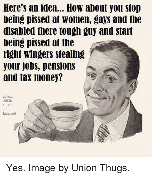 Facebook, Memes, and Money: Here's an idea... How about you stop  being pissed at Women, gays and the  disabled there tough guy and start  being pissed at the  right wingers stealing  your jobs, pensions  and tax money?  go to..  UNION  THUGS  On  facebook Yes. Image by Union Thugs.