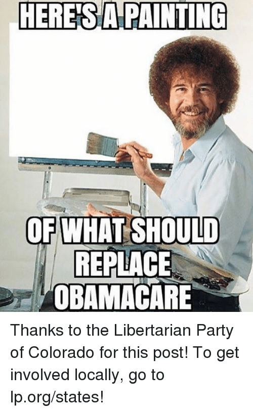 libertarian party: HERES  APAINTING  OF WHAT SHOULD  REPLACE  OBAMACARE Thanks to the Libertarian Party of Colorado for this post! To get involved locally, go to lp.org/states!