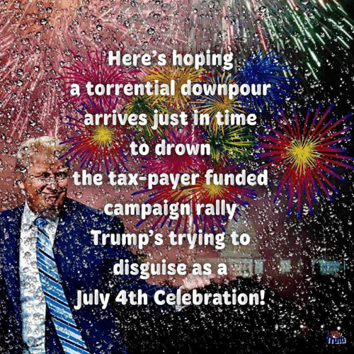 Trumps: Here's hoping  a torrential downpour  arrives just in time  to drown  the tax-payer funded  campaign rally  Trump's trying to  disguise as a sl  July 4th Celebration!