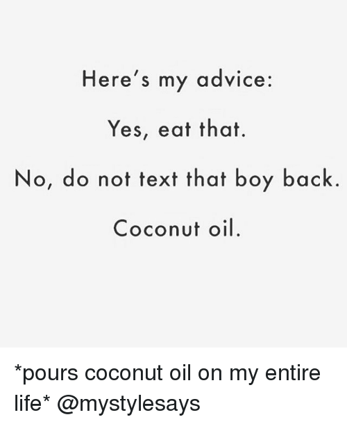 Advice, Life, and Coconut Oil: Here's my advice:  Yes, eat that.  No, do not text that boy back.  Coconut oil *pours coconut oil on my entire life* @mystylesays