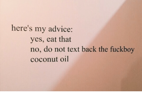 Coconut Oil: here's my advice:  yes, eat that  no, do not text back the fuckboy  coconut oil