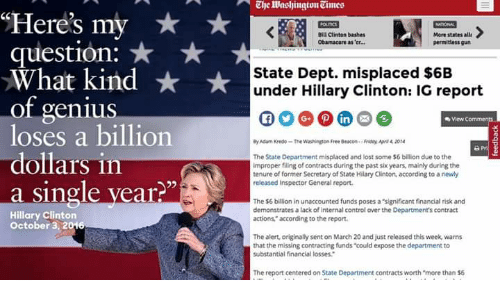 "Bill Clinton, Guns, and Hillary Clinton: ""Here's my  Bill Clinton bashes  More states all  Obamacare as er...  permitless guns  question:  What kind  State Dept. misplaced $6B  under Hillary Clinton: IG report  of genius  loses a billion  By Adam Kredo -The Washington Free Beacon. Riduy Apri 420t4  The State Department misplaced and lost some $6 billion due to the  View  dollars in  improper filing of contracts during the past six years, mainly during the  tenure of former Secretary  of State Hilary Clinton, according to a newly  released Inspector General report.  a single year?""  The $6 billion in unaccounted funds poses a""significant financial risk and  demonstrates a lack of internal controlaver the Department's contract  Hillary Clinton  actions,"" according to the report.  October 3, 2016  The alert originally sent on March 20 and just released this week warns  that the missing contracting funds could expose the department to  substantial financial losses.""  The report centered on State Department contracts worth more than $6"