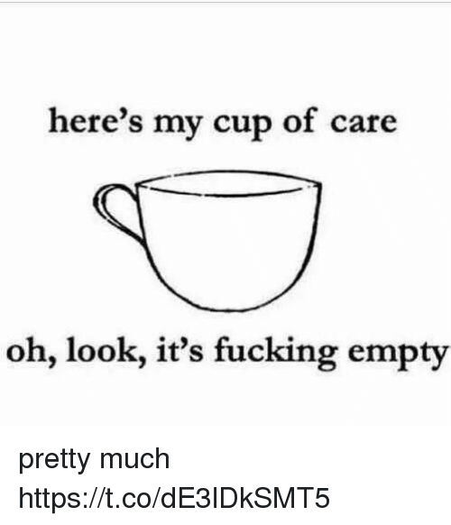 Fucking, Girl Memes, and Look: here's my cup of care  oh, look, it's fucking empty pretty much https://t.co/dE3lDkSMT5