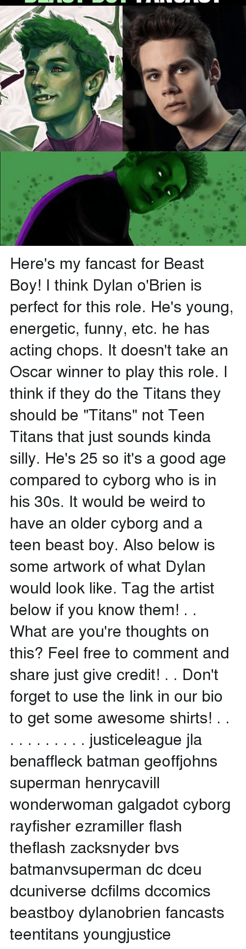 """Memes, 🤖, and The Link: Here's my fancast for Beast Boy! I think Dylan o'Brien is perfect for this role. He's young, energetic, funny, etc. he has acting chops. It doesn't take an Oscar winner to play this role. I think if they do the Titans they should be """"Titans"""" not Teen Titans that just sounds kinda silly. He's 25 so it's a good age compared to cyborg who is in his 30s. It would be weird to have an older cyborg and a teen beast boy. Also below is some artwork of what Dylan would look like. Tag the artist below if you know them! . . What are you're thoughts on this? Feel free to comment and share just give credit! . . Don't forget to use the link in our bio to get some awesome shirts! . . . . . . . . . . . justiceleague jla benaffleck batman geoffjohns superman henrycavill wonderwoman galgadot cyborg rayfisher ezramiller flash theflash zacksnyder bvs batmanvsuperman dc dceu dcuniverse dcfilms dccomics beastboy dylanobrien fancasts teentitans youngjustice"""