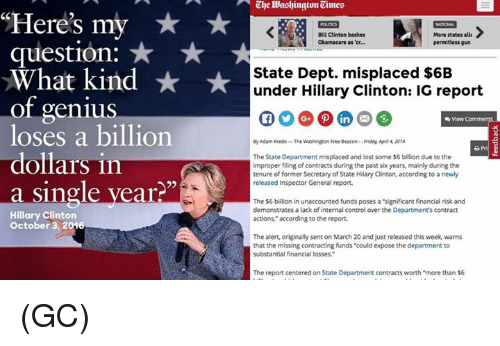 "Bill Clinton, Hillary Clinton, and Memes: ""Here's my  question:  What kind  of genius  loses a billion  dollars in  a single year  Hillary Clinton  October 3, 20v6  Bill Clinton bashes  More states allt  Obamacare as er...  permitless gun  State Dept. misplaced $6B  under Hillary Clinton: IG report  View  By Adam Kredo -The Washington Free Beacon--Rinidoy Apri42014  The State Department misplaced and lost some $6 billion due to the  improper filing of contracts during the past six years, mainly during the  tenure of former Secretary of State Hilary Clinton, according to a newly  released Inspector General report.  The $6 billion in unaccounted funds poses a""significant financial risk and  demonstrates a lack of internal control over the Department's contract  actions,"" according to the report.  The alert, originally sent on March 20 and just released this week, warns  that the missing contracting funds ""could expose the department to  substantial financial losses  The report centered on State Department contracts worth ""more than $6 (GC)"
