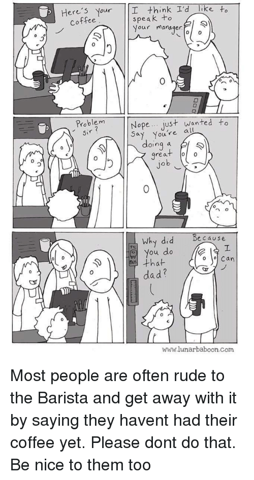 Barista: Here's Nour  think I'd like to  speak +o  Nour manaqer  Coffee  0  Problem  Sir  Nope... Just wanted to  Say you're al  oinq  great o  0  0  why did  Because  o You do  ·that  Can  dad?  www.lunarbaboon com Most people are often rude to the Barista and get away with it by saying they havent had their coffee yet. Please dont do that. Be nice to them too