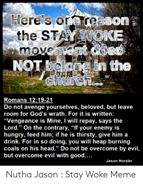 """Stay Woke Meme: Here's oreree  the STAMMOLK  on  NOT  Romans 12:19-21  Do not avenge yourselves, beloved, but leave  room for God's wrath. For it is written:  """"Vengeance is Mine, I will repay, says the  Lord."""" On the contrary, """"If your enemy is  hungry, feed him; if he is thirsty, give him a  drink. For in so doing, you will heap burning  coals on his head."""" Do not be overcome by evil,  but overcome evil with good....  Jason Horsler Nutha Jason : Stay Woke Meme"""