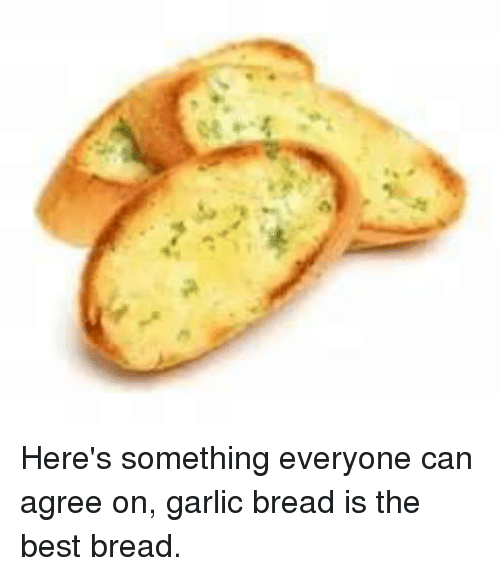 Best, Garlic Bread, and Bread: Here's something everyone can agree on, garlic bread is the best bread.