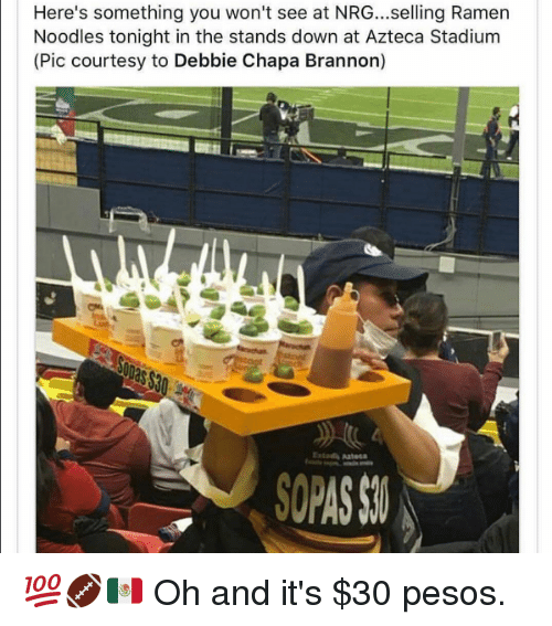 ramen noodle: Here's something you won't see at NRG...selling Ramen  Noodles tonight in the stands down at Azteca Stadium  (Pic courtesy to Debbie Chapa Brannon)  SOPASSI 💯🏈🇲🇽   Oh and it's $30 pesos.
