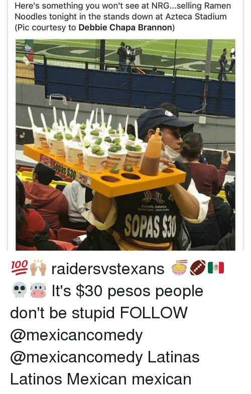 ramen noodle: Here's something you won't see at NRG...selling Ramen  Noodles tonight in the stands down at Azteca Stadium  (Pic courtesy to Debbie Chapa Brannon) 💯🙌🏽 raidersvstexans 🍜🏈🇲🇽 💀🐮 It's $30 pesos people don't be stupid FOLLOW @mexicancomedy @mexicancomedy Latinas Latinos Mexican mexican