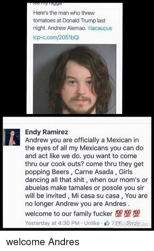 carne asada: Here's the man who threw  tomatoes at Donald Trump last  night. Andrew Alemao. #acaucus  icp-c.com/2051bQi  Endy Ramirez  Andrew you are officially a Mexican in  the eyes of all my Mexicans you can do  and act like we do. you want to come  thru our cook outs? come thru they get  popping Beers, Carne Asada, Girls  dancing all that shit, when our mom's or  abuelas make tamales or posole you sir  will be invited, Mi casa su casa, You are  no longer Andrew you are Andres  welcome to our family fucker 100100100  Yesterday at 4:30 PM Unlike7KedorAg welcome Andres
