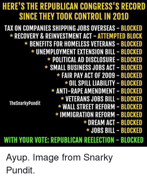 Homeless, Memes, and Streets: HERE'S THE REPUBLICAN CONGRESS'S RECORD  SINCE THEY TOOK CONTROL IN 2010  TAX ON COMPANIES SHIPPING JOBS OVERSEAS BLOCKED  RECOVERY & REINVESTMENT ACT ATTEMPTED BLOCK  BENEFITS FOR HOMELESS VETERANS BLOCKED  UNEMPLOYMENT EXTENSION BILL BLOCKED  POLITICAL AD DISCLOSURE BLOCKED  SMALL BUSINESS JOBS ACT BLOCKED  FAIR PAY ACT OF 2009  BLOCKED  OIL SPILL LIABILITY BLOCKED  ANTI-RAPE AMENDMENT BLOCKED  VETERANS JOBS BILL BLOCKED  The Snarky Pundit  WALL STREET REFORM  BLOCKED  IMMIGRATION REFORM  BLOCKED  DREAM ACT BLOCKED  JOBS BILL BLOCKED  WITH YOUR VOTE: REPUBLICAN REELECTION BLOCKED Ayup. Image from Snarky Pundit.