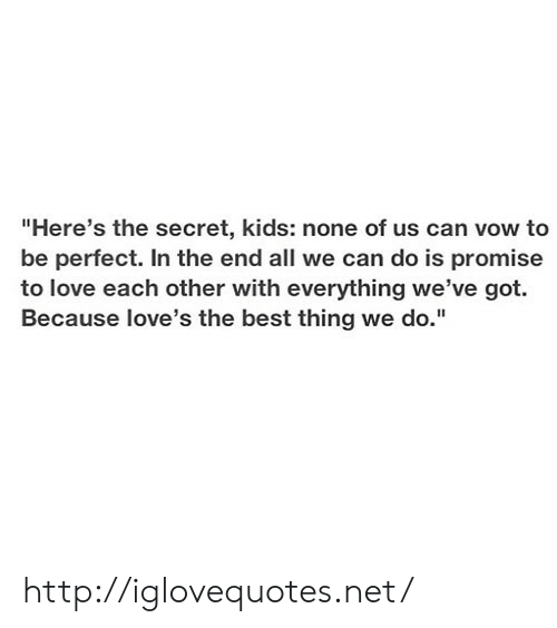 """vow: """"Here's the secret, kids: none of us can vow to  be perfect. In the end all we can do is promise  to love each other with everything we've got.  Because love's the best thing we do."""" http://iglovequotes.net/"""