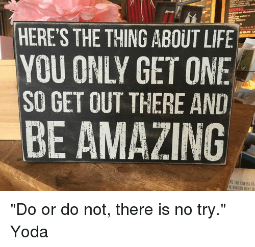 """no try yoda: HERE'S THE THING ABOUT LIFE  YOU ONLY GET ONE  SO GET OUT THERE AND  BE AMAZING """"Do or do not, there is no try.""""  Yoda"""