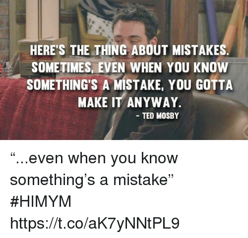 """Memes, Ted, and Mistakes: HERE'S THE THING ABOUT MISTAKES  SOMETIMES, EVEN WHEN YOU KNOW  SOMETHING'S A MISTAKE, YOU GOTTA  MAKE IT ANYWAY  TED MOSBY """"...even when you know something's a mistake"""" #HIMYM https://t.co/aK7yNNtPL9"""