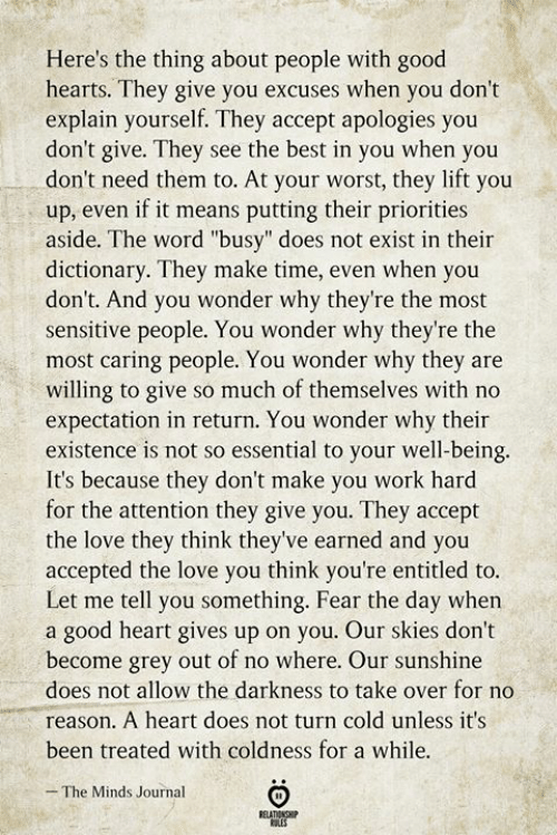 "journal: Here's the thing about people with good  hearts. They give you excuses when you don't  explain yourself. They accept apologies you  don't give. They see the best in you when you  don't need them to. At your worst, they lift you  up, even if it means putting their priorities  aside. The word ""busy"" does not exist in their  dictionary. They make time, even when you  don't. And you wonder why they're the most  sensitive people. You wonder why they're the  most caring people. You wonder why they are  willing to give so much of themselves with no  expectation in return. You wonder why their  existence is not so essential to your well-being.  It's because they don't make you work hard  for the attention they give you. They accept  the love they think they've earned and you  accepted the love you think you're entitled to.  Let me tell you something. Fear the day when  a good heart gives up on you. Our skies don't  become grey out of no where. Our sunshine  does not allow the darkness to take over for no  reason. A heart does not turn cold unless it's  been treated with coldness for a while.  The Minds Journal  RELATIONSHIP  ES"