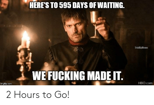 Heres To: HERES TO 595 DAYS OF WAITING.  TO 595 DAYS OF WAITING  TrialByMeme  WE FUCKING MADEIT.  HBO.com  imgflip.com 2 Hours to Go!