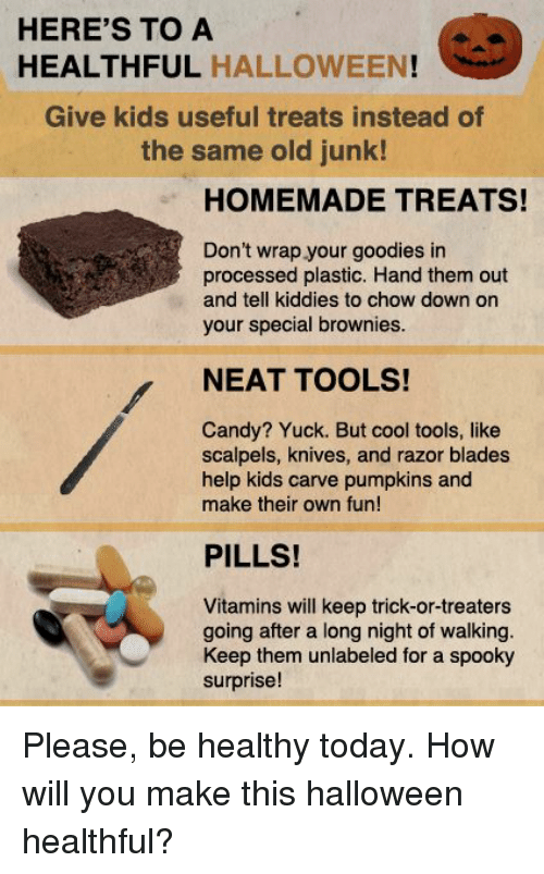 razor blades: HERE'S TO A  HEALTHFUL HALLOWEEN  Give kids useful treats instead of  the same old junk!  HOMEMADE TREATS!  Don't wrap your goodies in  processed plastic. Hand them out  and tell kiddies to chow down on  your special brownies.  NEAT TOOLS!  Candy? Yuck. But cool tools, like  scalpels, knives, and razor blades  help kids carve pumpkins and  make their own fun!  PILLS!  Vitamins will keep trick-or-treaters  going after a long night of walking.  Keep them unlabeled for a spooky  surprise! Please, be healthy today.  How will you make this halloween healthful?