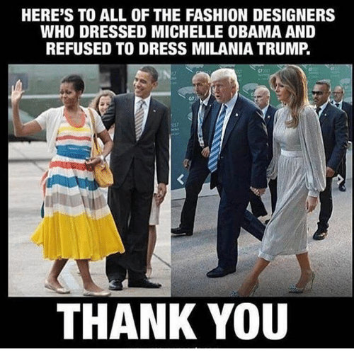 Fashion, Memes, and Michelle Obama: HERE'S TO ALL OF THE FASHION DESIGNERS  WHO DRESSED MICHELLE OBAMA AND  REFUSED TO DRESS MILANIA TRUMP.  07  017  THANK YOU