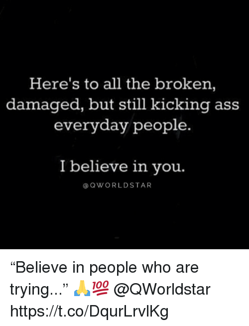 "Ass, All The, and Who: Here's to all the broken,  damaged, but still kicking ass  everyday people.  I believe in vou.  @QWORLDSTAR ""Believe in people who are trying..."" 🙏💯 @QWorldstar https://t.co/DqurLrvlKg"