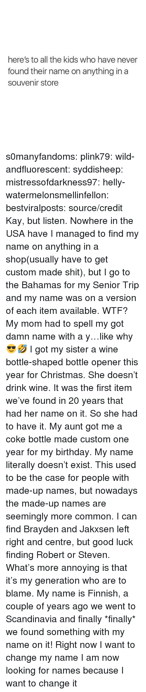 the bahamas: here's to all the kids who have never  found their name on anything in a  souvenir store s0manyfandoms: plink79:  wild-andfluorescent:  syddisheep:  mistressofdarkness97:  helly-watermelonsmellinfellon:  bestviralposts: source/credit Kay, but listen. Nowhere in the USA have I managed to find my name on anything in a shop(usually have to get custom made shit), but I go to the Bahamas for my Senior Trip and my name was on a version of each item available. WTF?    My mom had to spell my got damn name with a y…like why 😎🤣   I got my sister a wine bottle-shaped bottle opener this year for Christmas. She doesn't drink wine. It was the first item we've found in 20 years that had her name on it. So she had to have it.    My aunt got me a coke bottle made custom one year for my birthday. My name literally doesn't exist.    This used to be the case for people with made-up names, but nowadays the made-up names are seemingly more common. I can find Brayden and Jakxsen left right and centre, but good luck finding Robert or Steven. What's more annoying is that it's my generation who are to blame.  My name is Finnish, a couple of years ago we went to Scandinavia and finally *finally* we found something with my name on it!  Right now I want to change my name I am now looking for names because I want to change it
