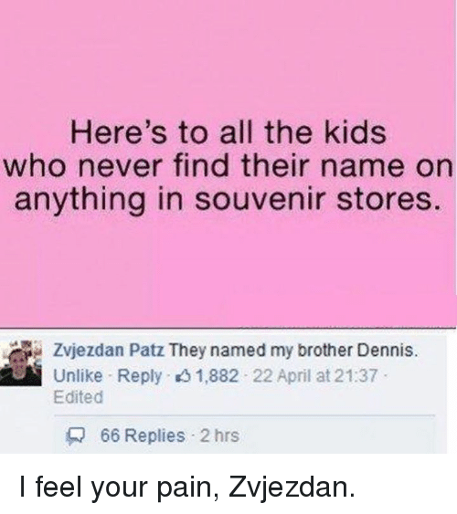 I Feel Your Pain: Here's to all the kids  who never find their name on  anything in souvenir stores  Zvjezdan Patz They named my brother Dennis.  Unlike Reply 1,882 22 April at 21:37  Edited  66 Replies 2 hrs I feel your pain, Zvjezdan.