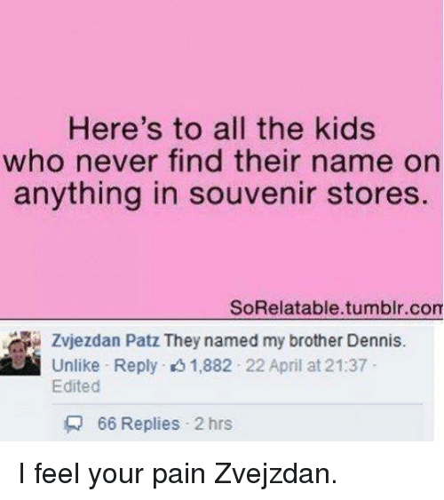 I Feel Your Pain: Here's to all the kids  who never find their name on  anything in souvenir stores  SoRelatable.tumblr.com  Unlike Reply 1,882 22 April at 21:37  Edited  Q 66 Replies 2 hrs I feel your pain Zvejzdan.