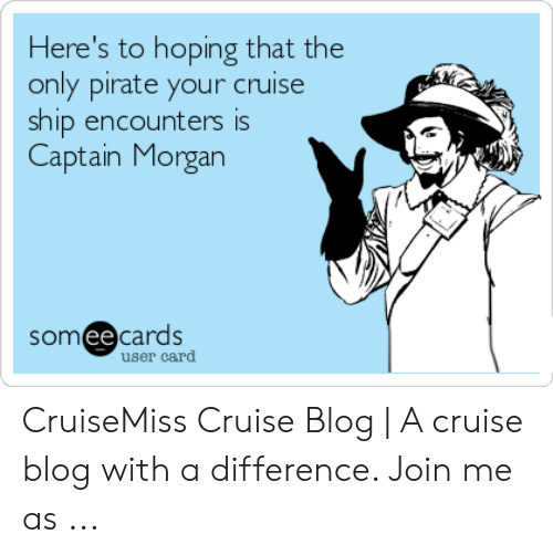 Cruise Meme: Here's to hoping that the  only pirate your cruise  ship encounters is  Captain Morgan  somee cards  user card CruiseMiss Cruise Blog   A cruise blog with a difference. Join me as ...