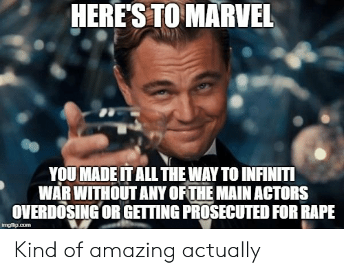 Infiniti: HERES TO MARVEL  YOU MADE IT ALL THE WAY TO INFINITI  WAR WITHOUT ANY OFTHE MAINACTORS  OVERDOSING OR GETING PROSECUTED FOR RAPE  imgflip.com Kind of amazing actually