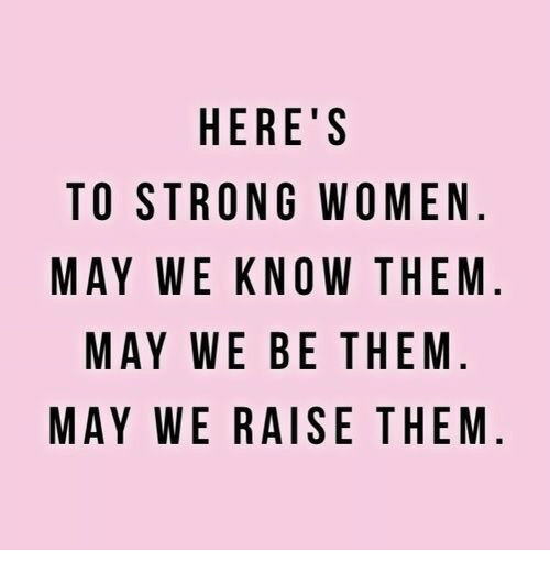 strong women: HERE'S  TO STRONG WOMEN  MAY WE KNOW THEM  MAY WE BE THEM  MAY WE RAISE THEM