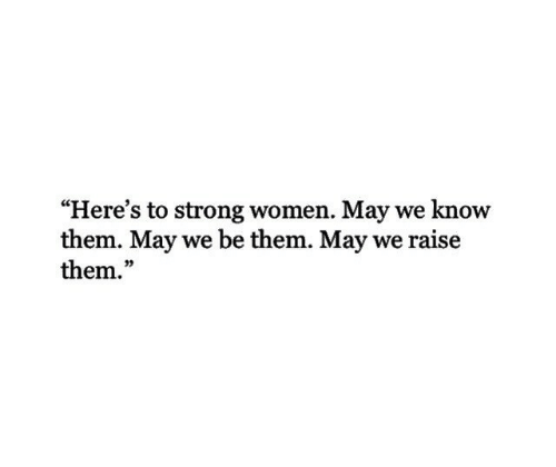 "strong women: ""Here's to strong women. May we know  them. May we be them. May we raise  them.""  03"