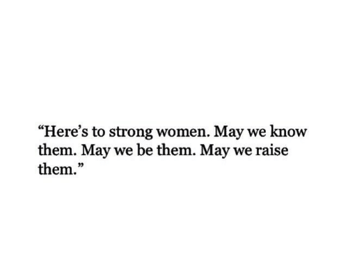 """strong women: """"Here's to strong women. May we know  them. May we be them. May we raise  them.""""  03"""