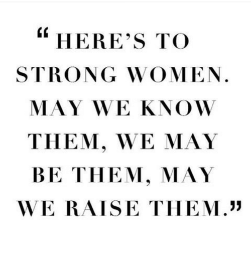 """strong women: """"  HERE's TO  STRONG WOMEN.  MAY WE KNOW  THEM, WE MAY  BE THEM, MAY  WE RAISE TIHEM."""""""