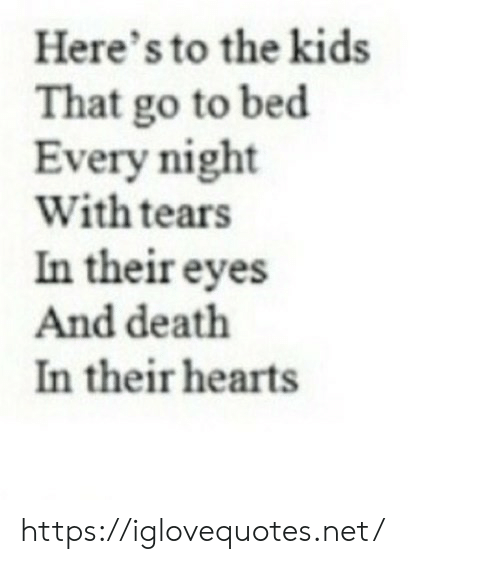 Heres To: Here's to the kids  That go to bed  Every night  With tears  In their eyes  And death  In their hearts https://iglovequotes.net/