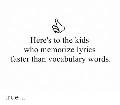 Heres To: Here's to the kids  who memorize lyrics  faster than vocabulary words. true...