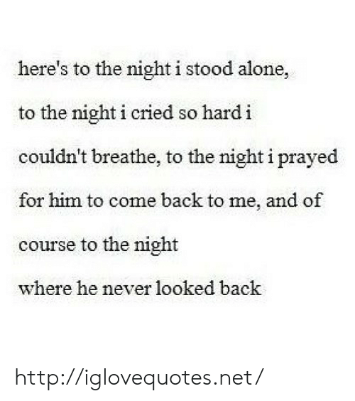 Heres To: here's to the night i stood alone,  to the night i cried so hard i  couldn't breathe, to the night i prayed  for him to come back to me, and of  course to the night  where he never looked back http://iglovequotes.net/