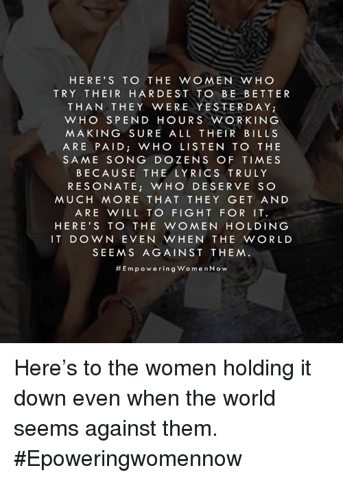 Resons: HERE'S TO THE WOMEN WHO  TRY THEIR HARDEST TO BE BETTER  THAN THEY WERE YESTERDAY;  WHO SPEND HOURS WORKING  MAKING SURE ALL THEIR BILLS  ARE PAID WHO LISTEN TO THE  SAME SONG DO ZENS OF TIMES  BECAUSE THE LYRICS TRULY  RESONATE  i WHO DESERVE SO  MUCH MORE THAT THEY GET AND  ARE WILL TO FIGHT FOR IT.  HERE'S TO THE WOMEN HOLDING  IT DOWN EVEN WHEN THE WORLD  SEEMS AGAINST THEM.  Em p oo w erin g Wo m en Now Here's to the women holding it down even when the world seems against them. #Epoweringwomennow