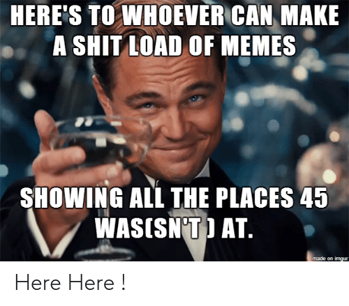 Heres To: HERE'S TO WHOEVER CAN MAKE  A SHIT LOAD OF MEMES  SHOWING ALL THE PLACES 45  WASISN'T) AT.  made on imgur Here Here !