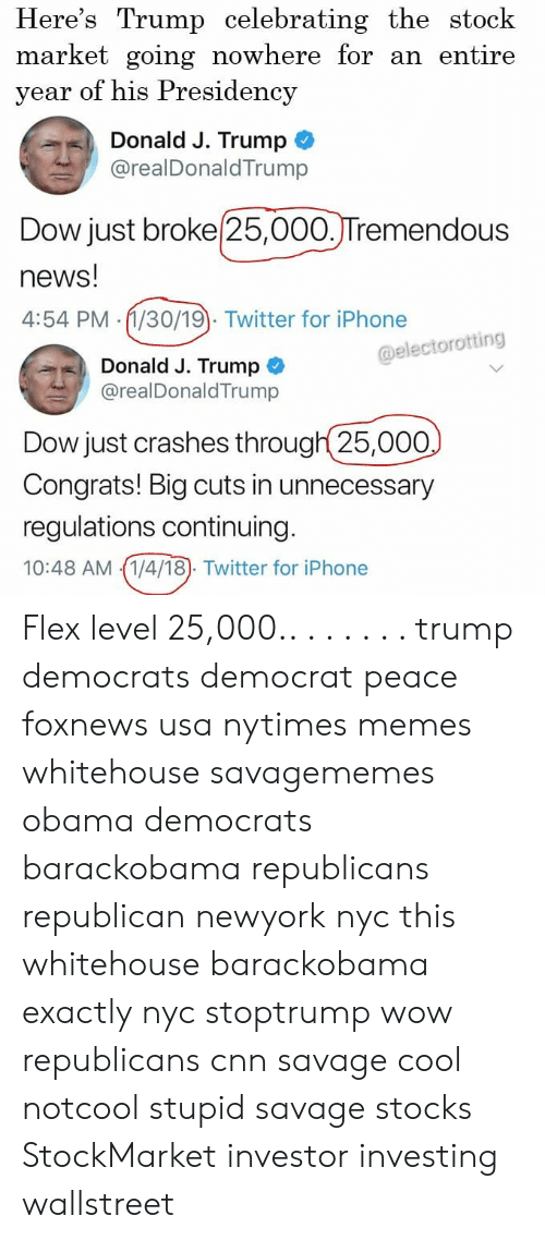 whitehouse: Here's Trump celebrating the stock  market going nowhere for an entire  year of his Presidency  Donald J. Trump  @realDonaldTrump  Dow just broke 25,000.JTremendous  news!  4:54 PM (1/30/19). Twitter for iPhone  @electorotting  Donald J. Trump  @realDonaldTrump  Dow just crashes through 25,000  Congrats! Big cuts in unnecessary  regulations continuing  10:48 AM 1/4/18). Twitter for iPhone Flex level 25,000.. . . . . . . trump democrats democrat peace foxnews usa nytimes memes whitehouse savagememes obama democrats barackobama republicans republican newyork nyc this whitehouse barackobama exactly nyc stoptrump wow republicans cnn savage cool notcool stupid savage stocks StockMarket investor investing wallstreet