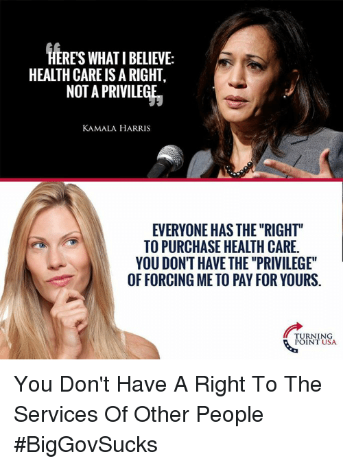 "Memes, 🤖, and Usa: HERES WHAT I BELIEVE:  HEALTH CARE IS A RIGHT,  NOT A PRIVILEGE  KAMALA HARRIS  EVERYONE HAS THE ""RIGHT""  TO PURCHASE HEALTH CARE.  YOU DONT HAVE THE ""PRIVILEGE""  OF FORCING ME TO PAY FOR YOURS.  TURNING  POINT USA You Don't Have A Right To The Services Of Other People #BigGovSucks"